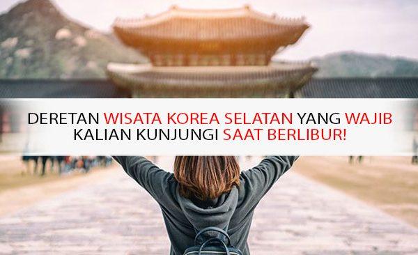 Deretan Wisata Korea Selatan yang Wajib Kalian Kunjungi Saat Berlibur!